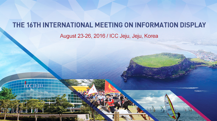 THE 16TH INTERNATIONAL MEETING ON INFORMATION DISPLAY / August 23-26, 2016 / ICC Jeju, Jeju, Korea